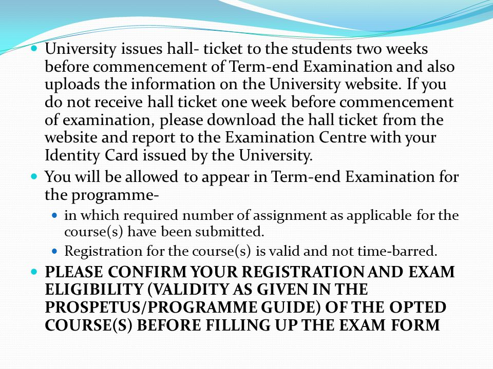 University issues hall- ticket to the students two weeks before commencement of Term-end Examination and also uploads the information on the University website. If you do not receive hall ticket one week before commencement of examination, please download the hall ticket from the website and report to the Examination Centre with your Identity Card issued by the University.