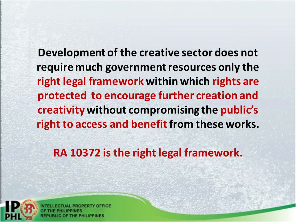 Development of the creative sector does not require much government resources only the right legal framework within which rights are protected to encourage further creation and creativity without compromising the public's right to access and benefit from these works.