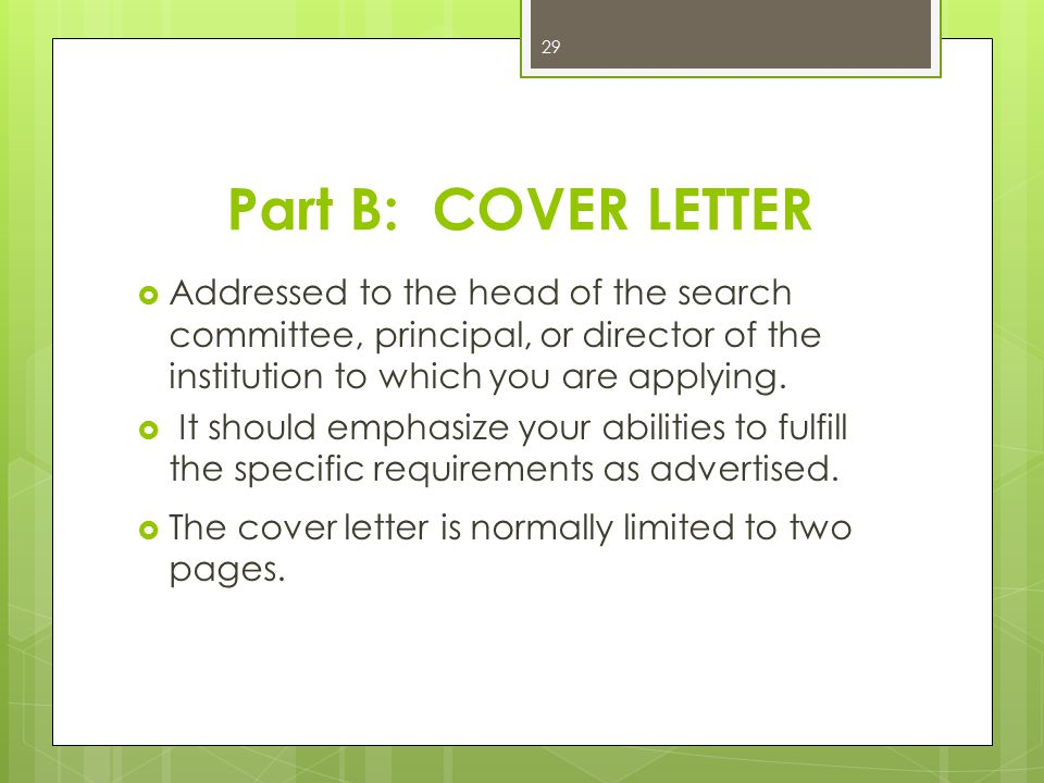 Part B: COVER LETTER Addressed to the head of the search committee, principal, or director of the institution to which you are applying.