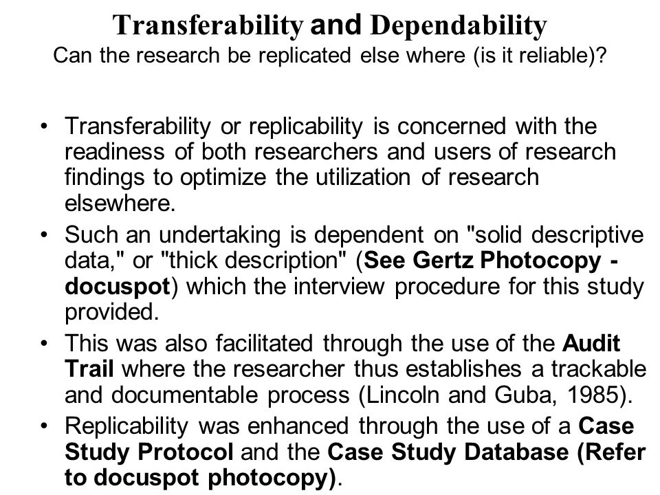 Transferability and Dependability Can the research be replicated else where (is it reliable)