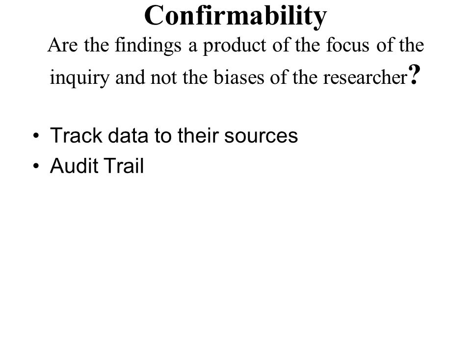 Confirmability Are the findings a product of the focus of the inquiry and not the biases of the researcher