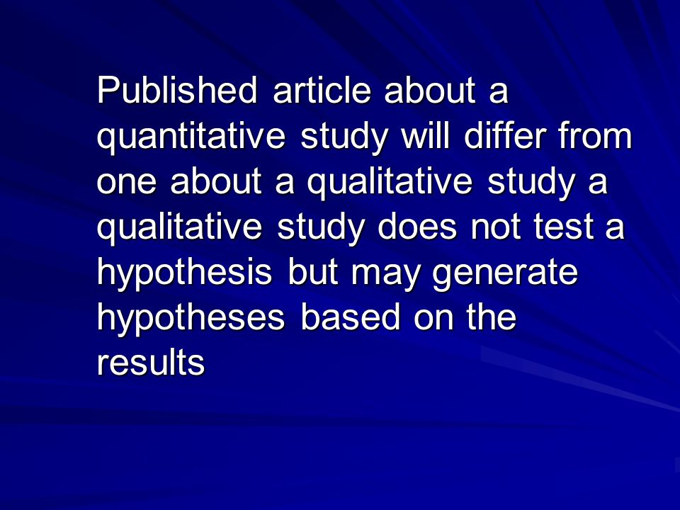 Published article about a quantitative study will differ from one about a qualitative study a qualitative study does not test a hypothesis but may generate hypotheses based on the results