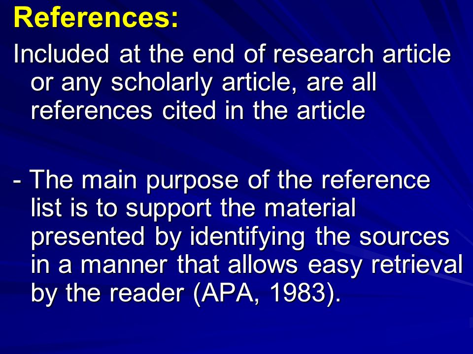 References: Included at the end of research article or any scholarly article, are all references cited in the article.