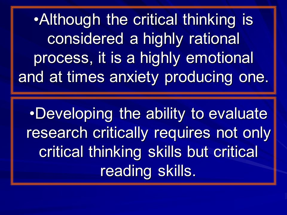 Although the critical thinking is considered a highly rational process, it is a highly emotional and at times anxiety producing one.
