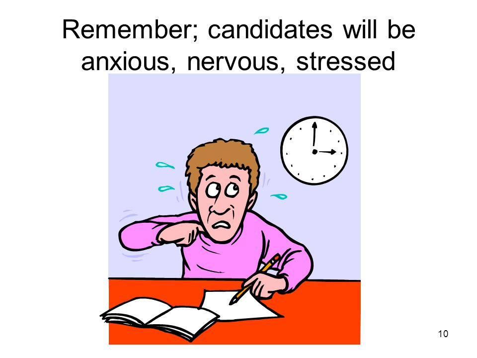 Remember; candidates will be anxious, nervous, stressed