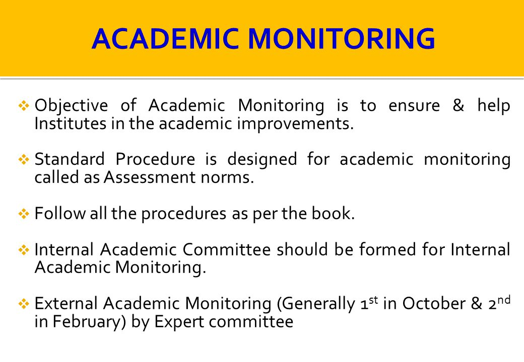 ACADEMIC MONITORING Objective of Academic Monitoring is to ensure & help Institutes in the academic improvements.