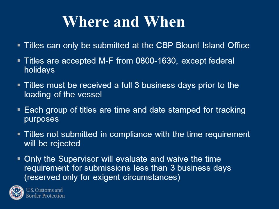 Where and When Titles can only be submitted at the CBP Blount Island Office. Titles are accepted M-F from 0800-1630, except federal holidays.