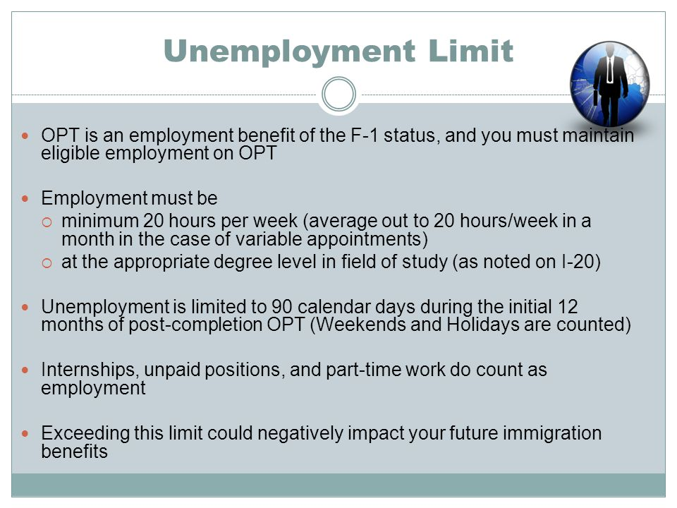 Unemployment Limit OPT is an employment benefit of the F-1 status, and you must maintain eligible employment on OPT.