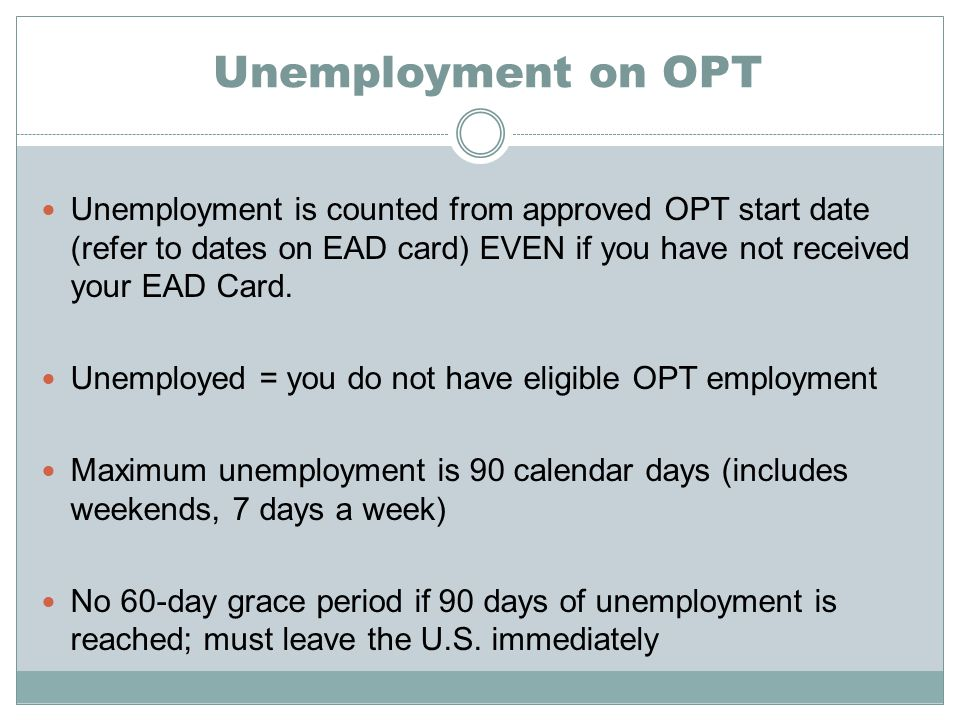 Unemployment on OPT Unemployment is counted from approved OPT start date (refer to dates on EAD card) EVEN if you have not received your EAD Card.