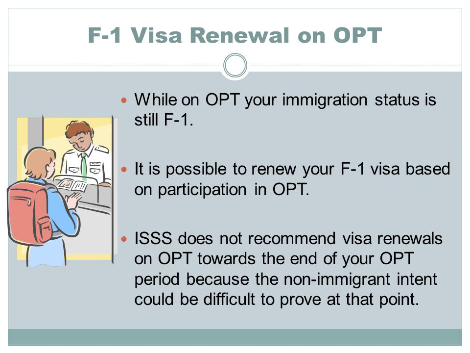 F-1 Visa Renewal on OPT While on OPT your immigration status is still F-1. It is possible to renew your F-1 visa based on participation in OPT.