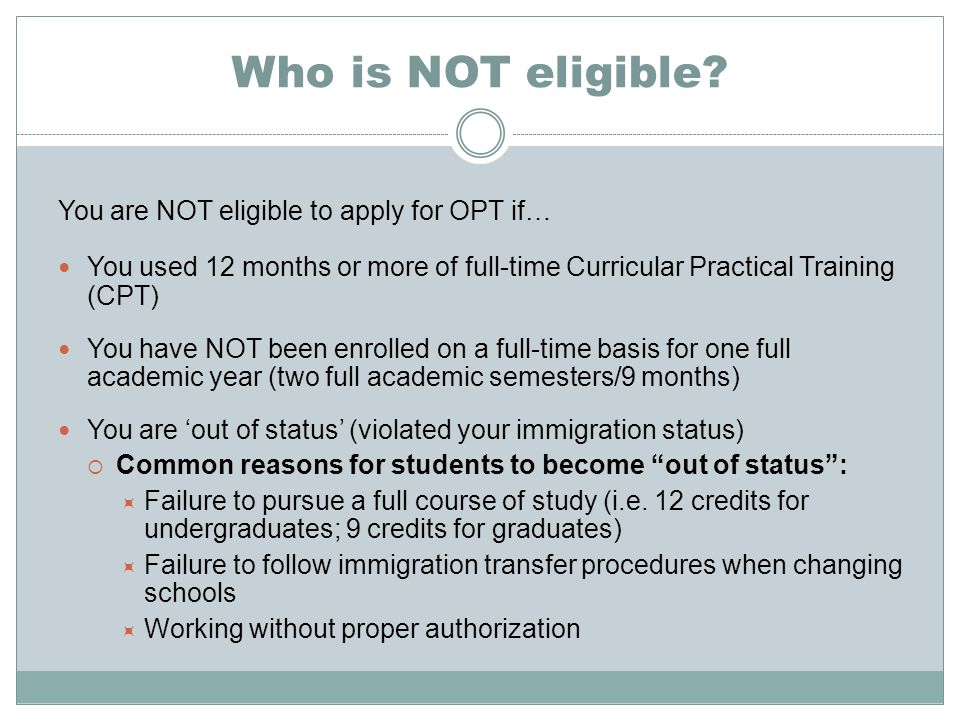 Who is NOT eligible You are NOT eligible to apply for OPT if…