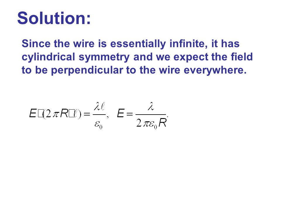 Solution: Since the wire is essentially infinite, it has cylindrical symmetry and we expect the field to be perpendicular to the wire everywhere.