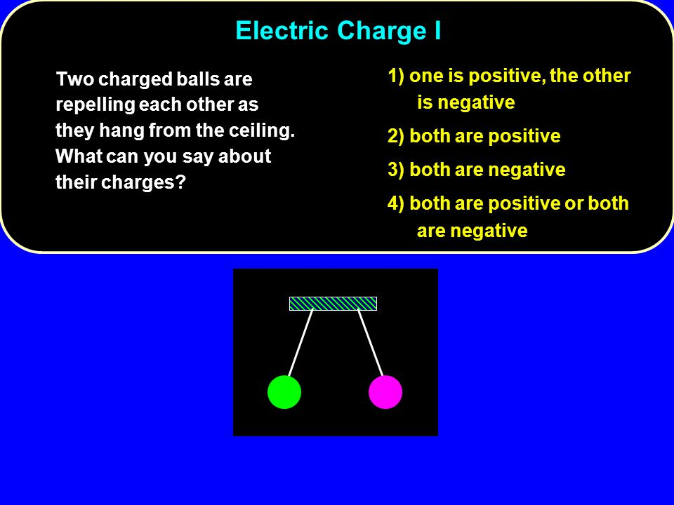 Electric Charge I 1) one is positive, the other is negative
