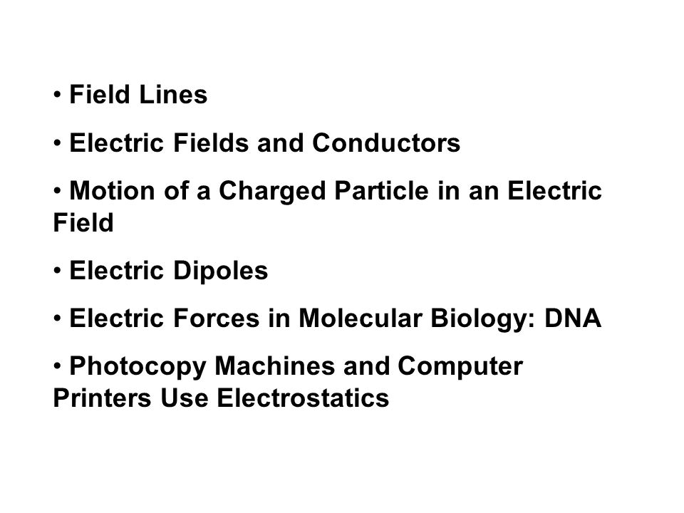 Field Lines Electric Fields and Conductors. Motion of a Charged Particle in an Electric Field. Electric Dipoles.