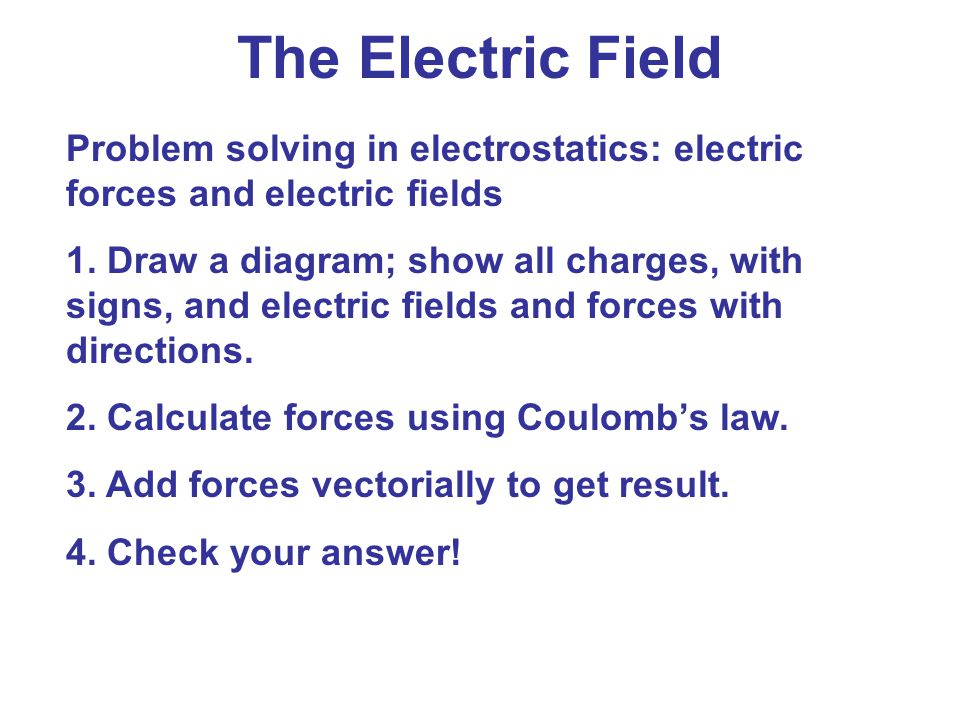 The Electric Field Problem solving in electrostatics: electric forces and electric fields.