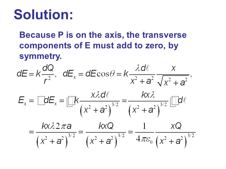 Solution: Because P is on the axis, the transverse components of E must add to zero, by symmetry.