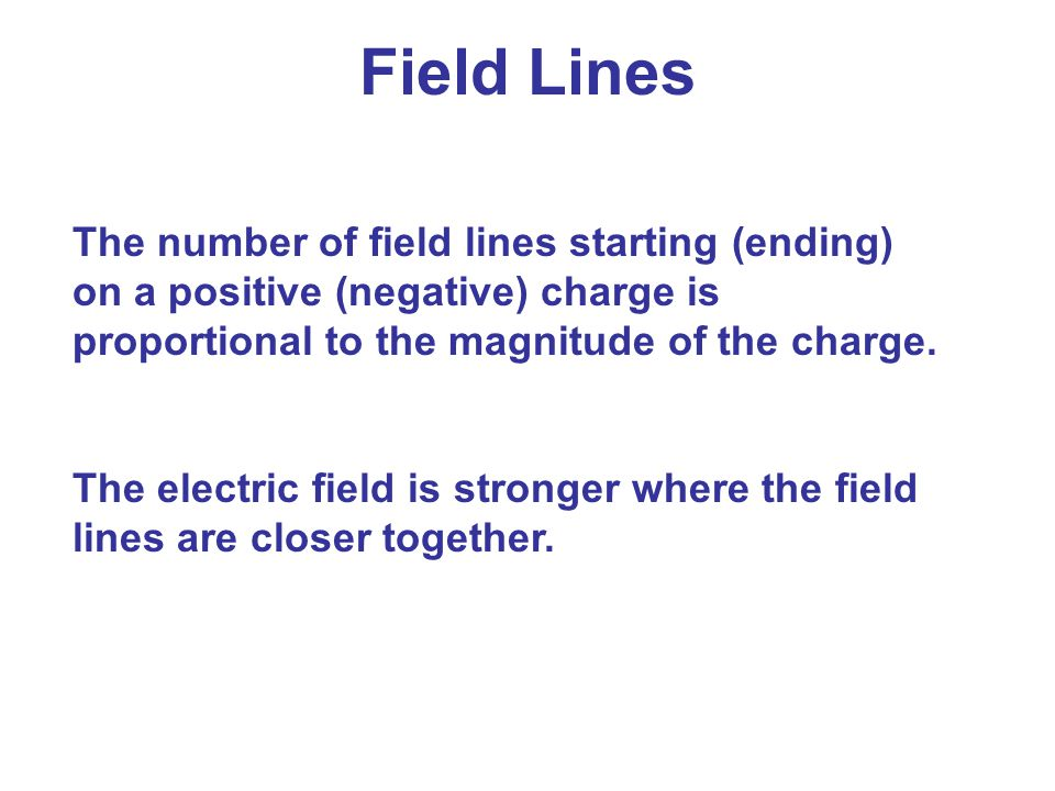 Field Lines The number of field lines starting (ending) on a positive (negative) charge is proportional to the magnitude of the charge.