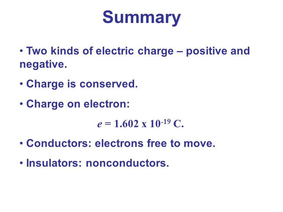 Summary Two kinds of electric charge – positive and negative.