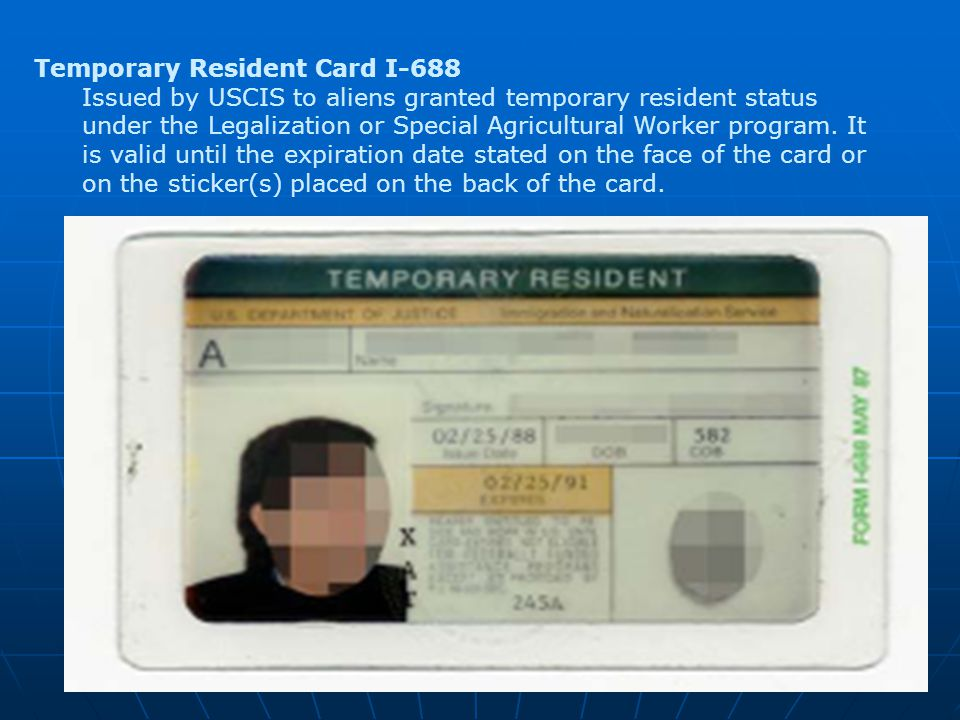 Temporary Resident Card I-688 Issued by USCIS to aliens granted temporary resident status under the Legalization or Special Agricultural Worker program.