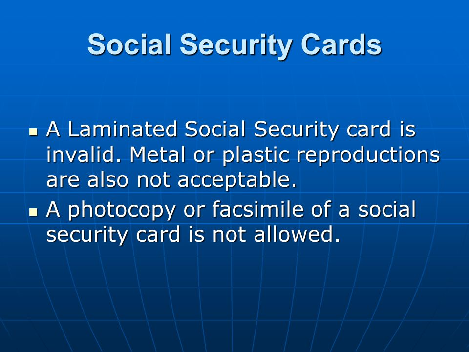 Social Security Cards A Laminated Social Security card is invalid. Metal or plastic reproductions are also not acceptable.