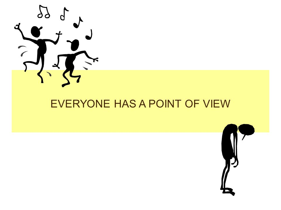 EVERYONE HAS A POINT OF VIEW