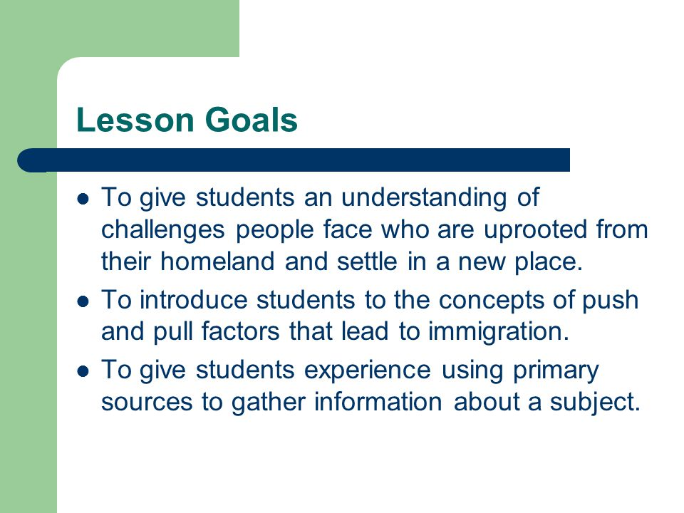 Lesson Goals To give students an understanding of challenges people face who are uprooted from their homeland and settle in a new place.
