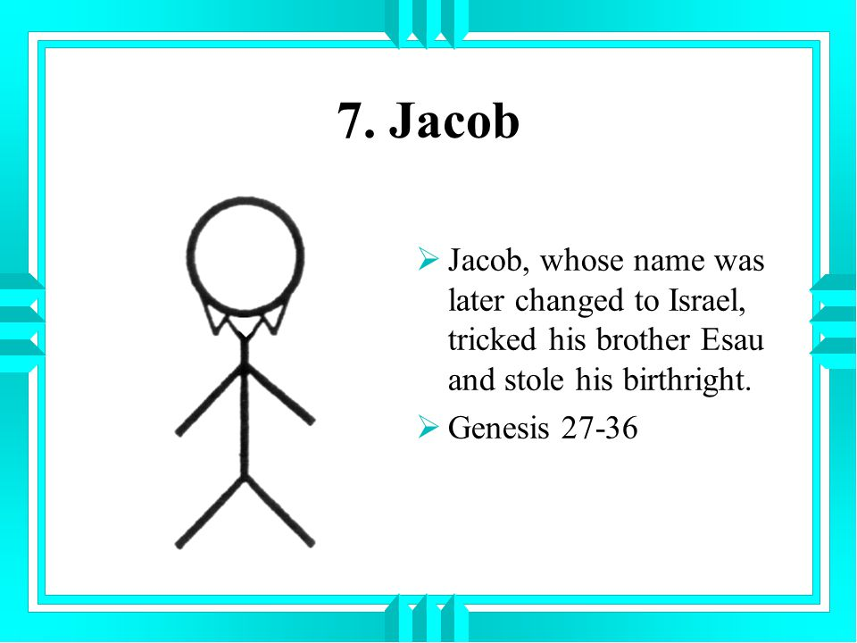 7. Jacob Jacob, whose name was later changed to Israel, tricked his brother Esau and stole his birthright.