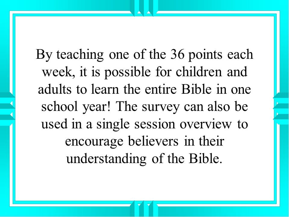 By teaching one of the 36 points each week, it is possible for children and adults to learn the entire Bible in one school year.