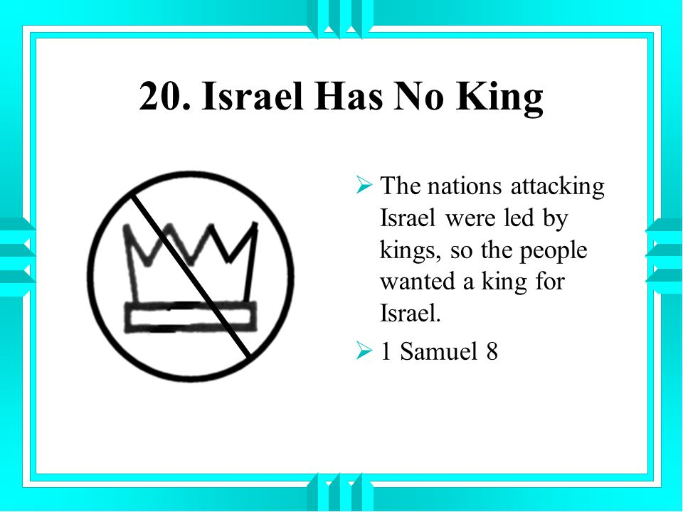 20. Israel Has No King The nations attacking Israel were led by kings, so the people wanted a king for Israel.