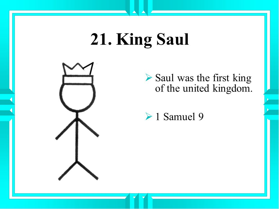 21. King Saul Saul was the first king of the united kingdom.