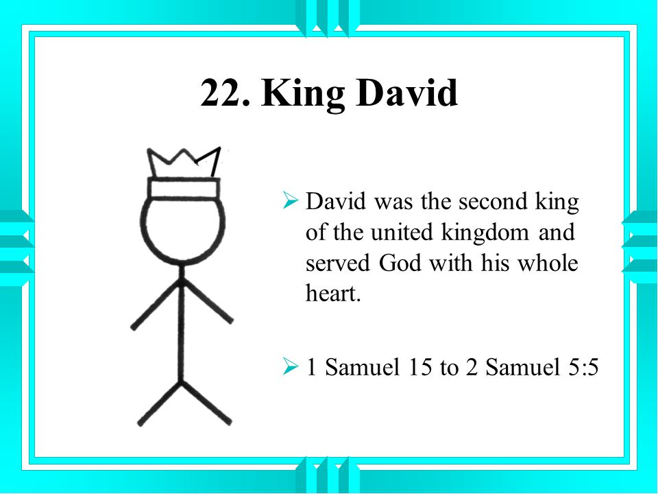 22. King David David was the second king of the united kingdom and served God with his whole heart.