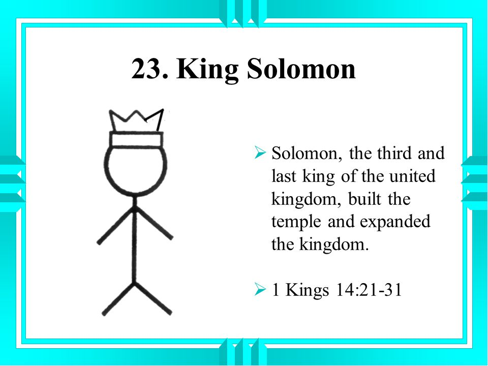23. King Solomon Solomon, the third and last king of the united kingdom, built the temple and expanded the kingdom.