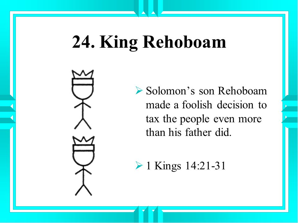 24. King Rehoboam Solomon's son Rehoboam made a foolish decision to tax the people even more than his father did.