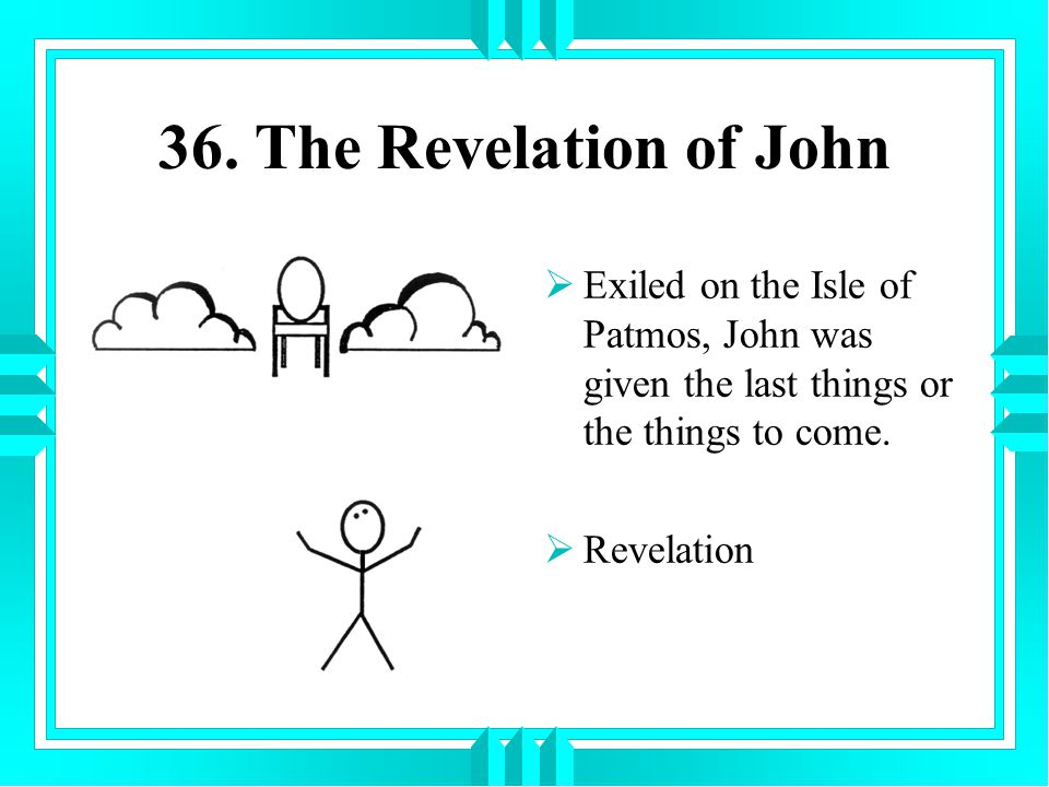 36. The Revelation of John Exiled on the Isle of Patmos, John was given the last things or the things to come.