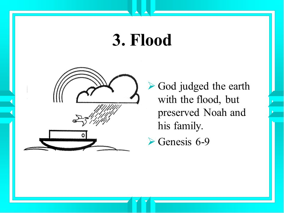 3. Flood God judged the earth with the flood, but preserved Noah and his family. Genesis 6-9