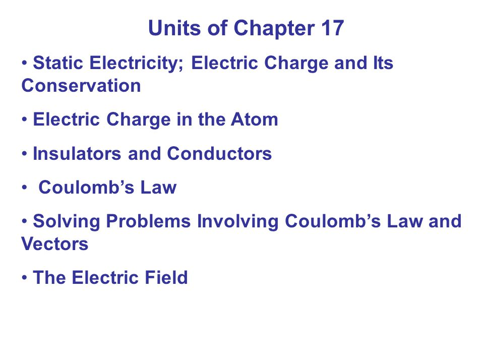 Units of Chapter 17 Static Electricity; Electric Charge and Its Conservation. Electric Charge in the Atom.