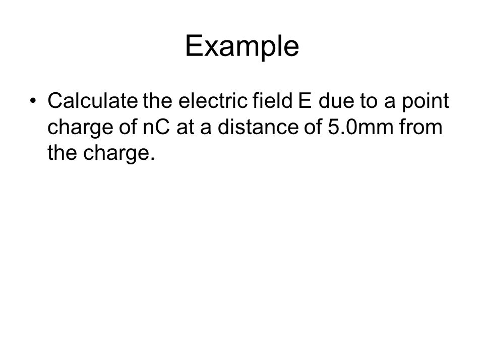 Example Calculate the electric field E due to a point charge of nC at a distance of 5.0mm from the charge.