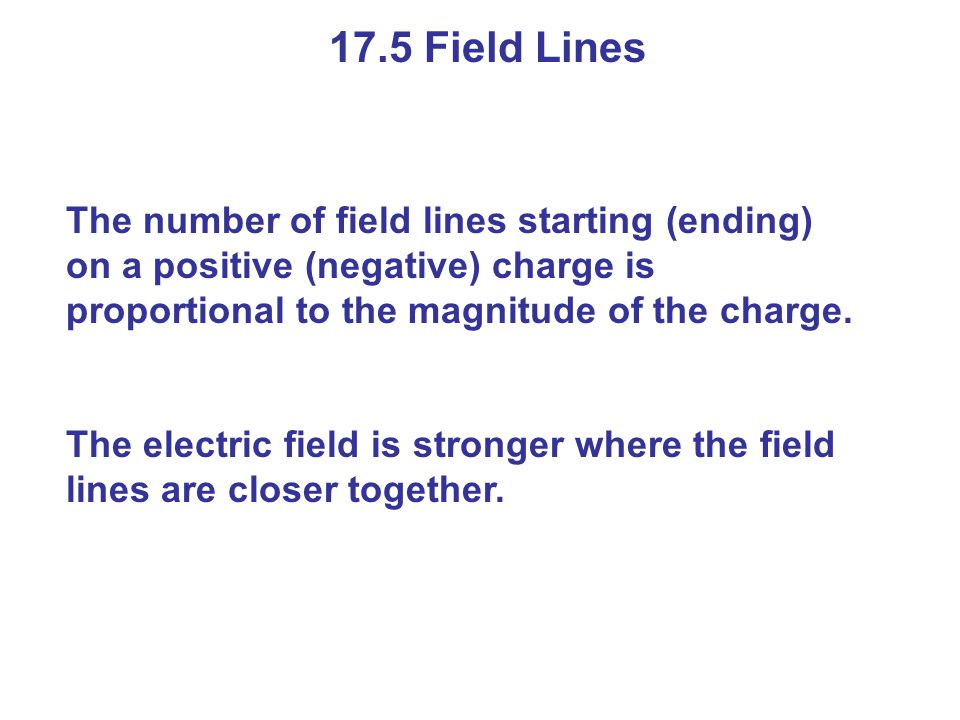 17.5 Field Lines The number of field lines starting (ending) on a positive (negative) charge is proportional to the magnitude of the charge.