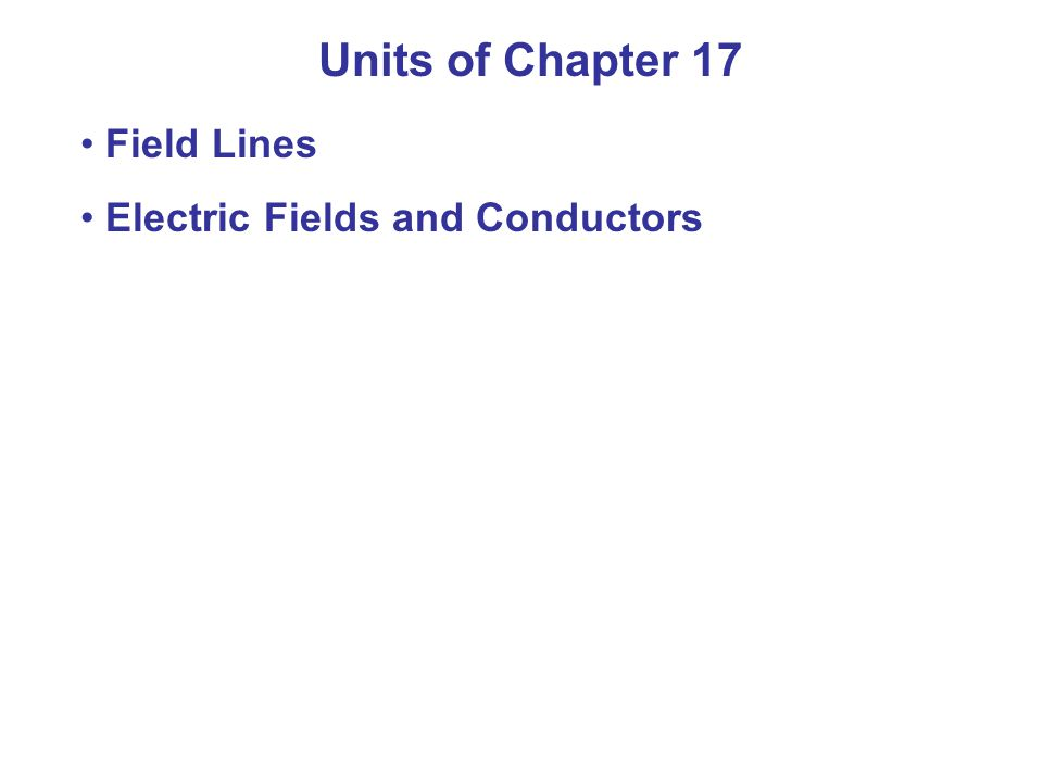 Units of Chapter 17 Field Lines Electric Fields and Conductors