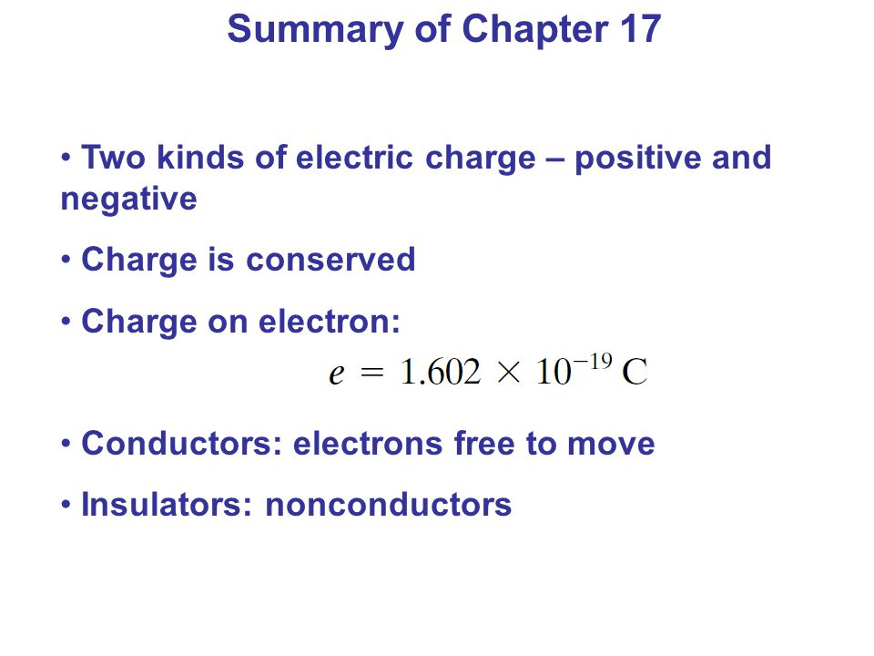 Summary of Chapter 17 Two kinds of electric charge – positive and negative. Charge is conserved. Charge on electron:
