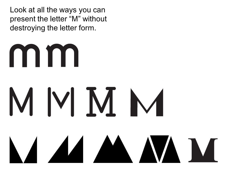 Look at all the ways you can present the letter M without destroying the letter form.