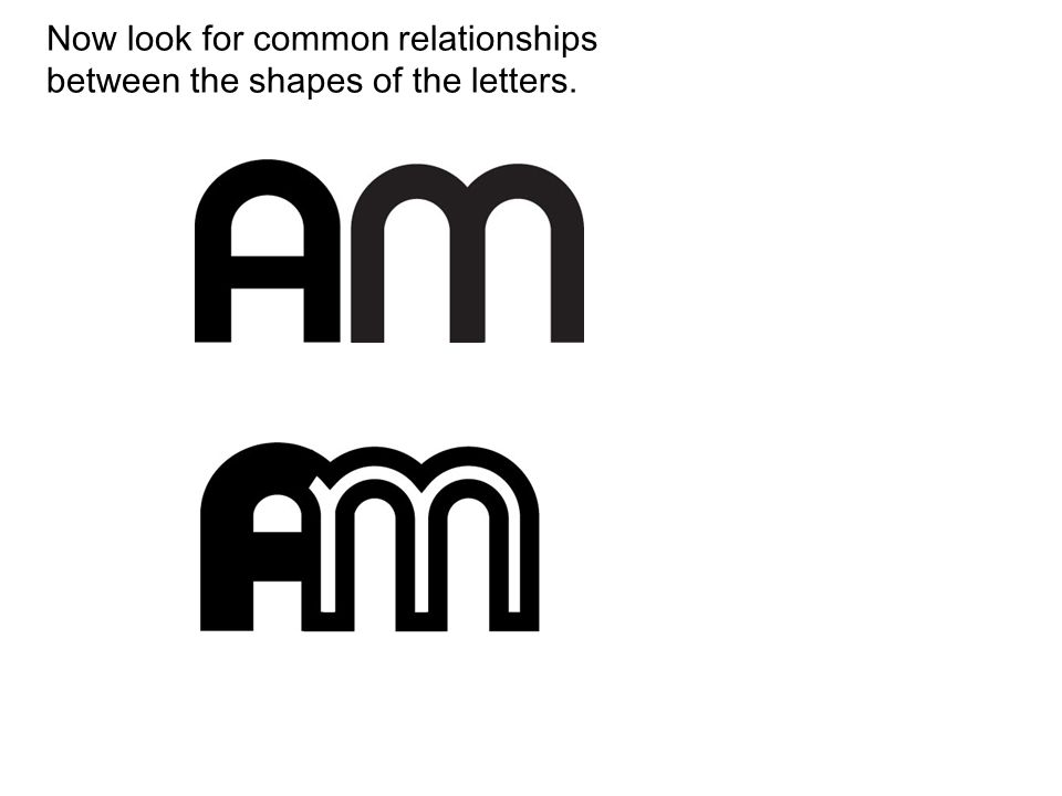 Now look for common relationships between the shapes of the letters.