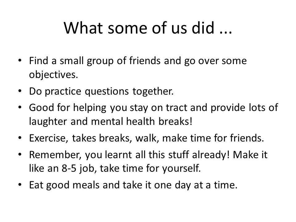 What some of us did ... Find a small group of friends and go over some objectives. Do practice questions together.