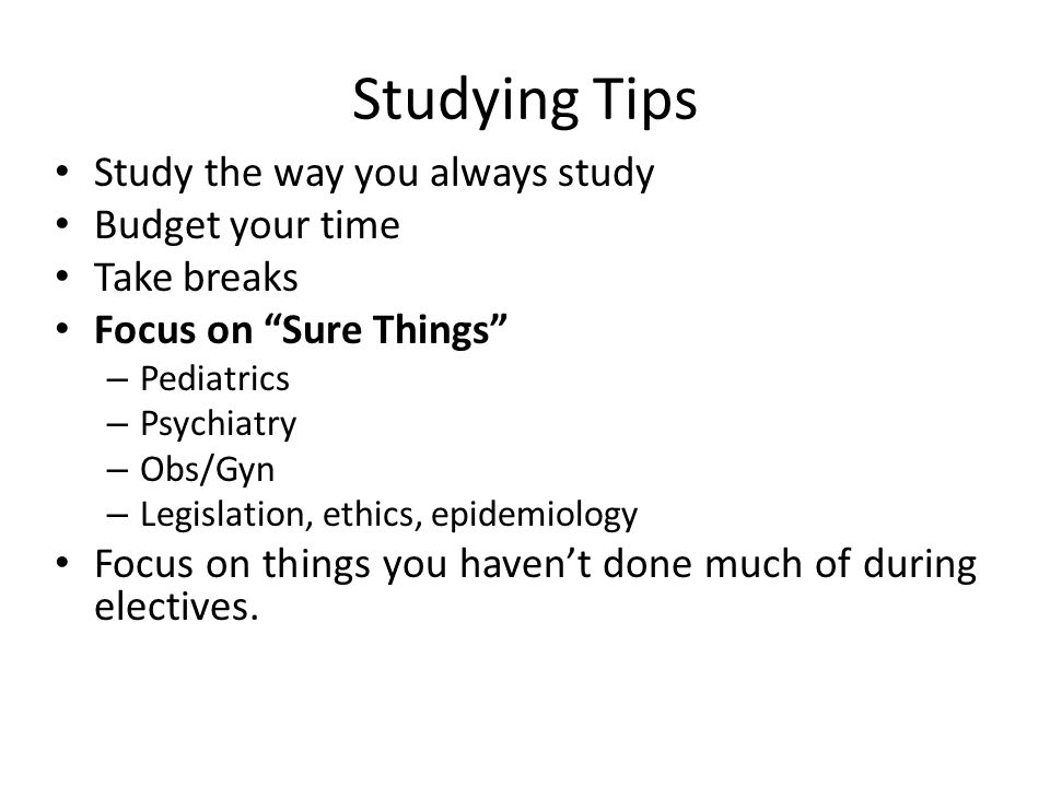 Studying Tips Study the way you always study Budget your time