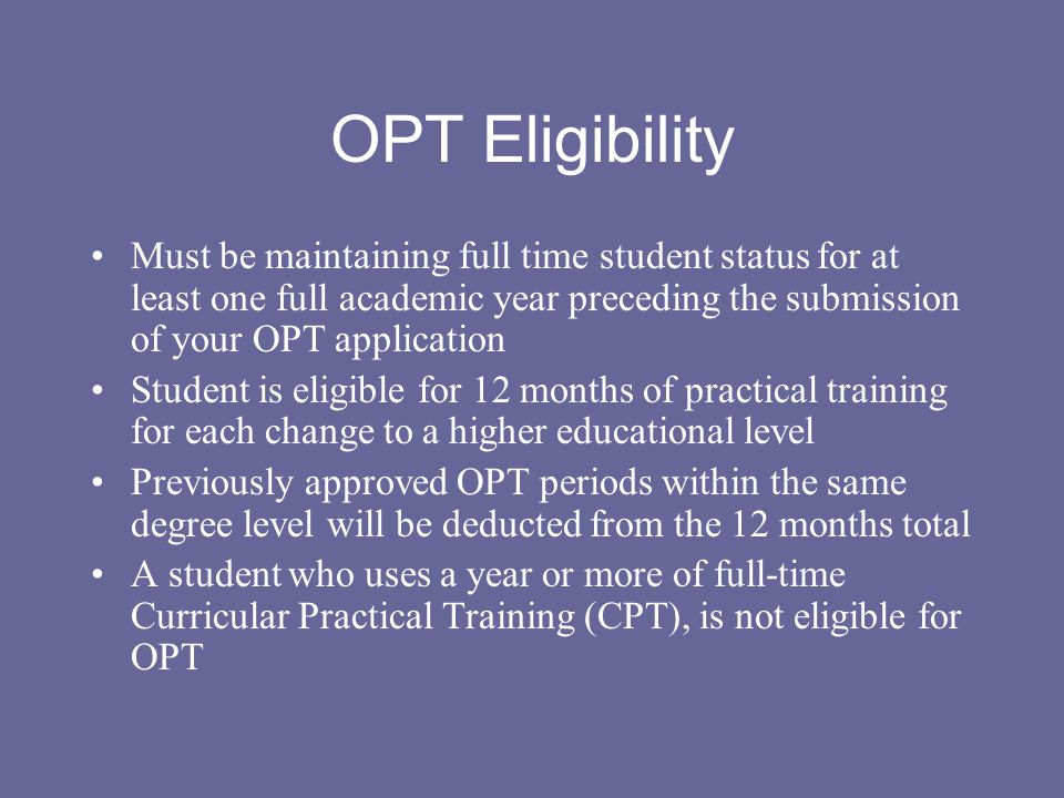 OPT Eligibility Must be maintaining full time student status for at least one full academic year preceding the submission of your OPT application.