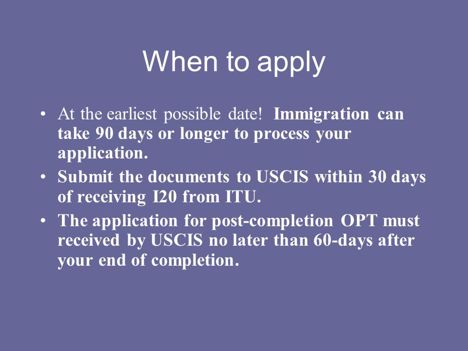 When to apply At the earliest possible date! Immigration can take 90 days or longer to process your application.