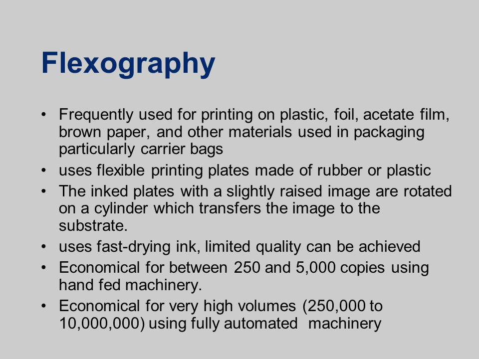 Flexography Frequently used for printing on plastic, foil, acetate film, brown paper, and other materials used in packaging particularly carrier bags.