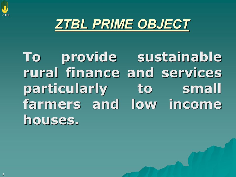 ZTBL PRIME OBJECT To provide sustainable rural finance and services particularly to small farmers and low income houses.