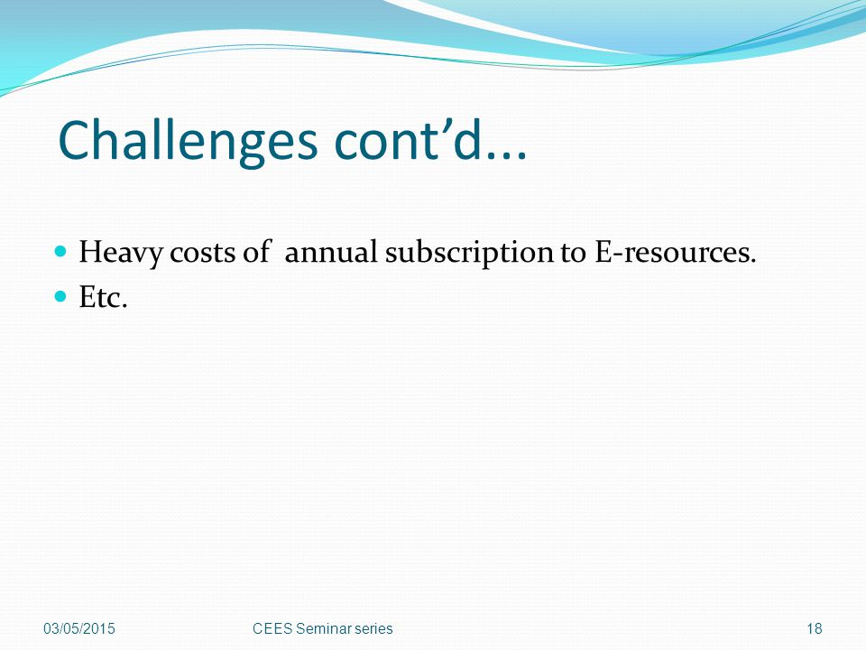 Challenges cont'd... Heavy costs of annual subscription to E-resources.