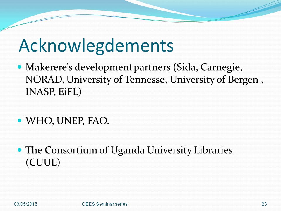 Acknowlegdements Makerere's development partners (Sida, Carnegie, NORAD, University of Tennesse, University of Bergen , INASP, EiFL)